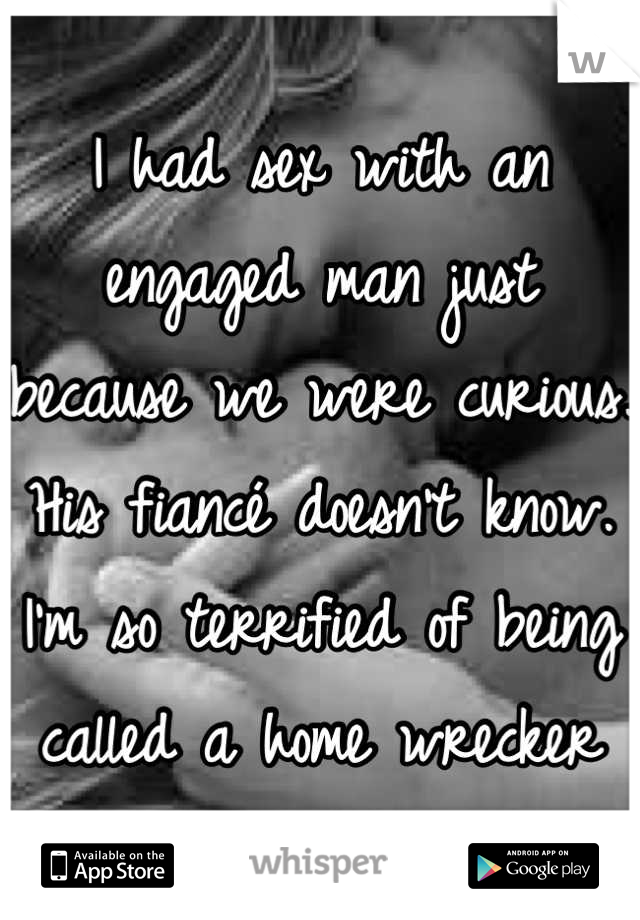 I had sex with an engaged man just because we were curious. His fiancé doesn't know. I'm so terrified of being called a home wrecker