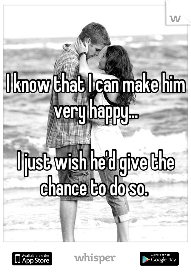 I know that I can make him very happy...   I just wish he'd give the chance to do so.