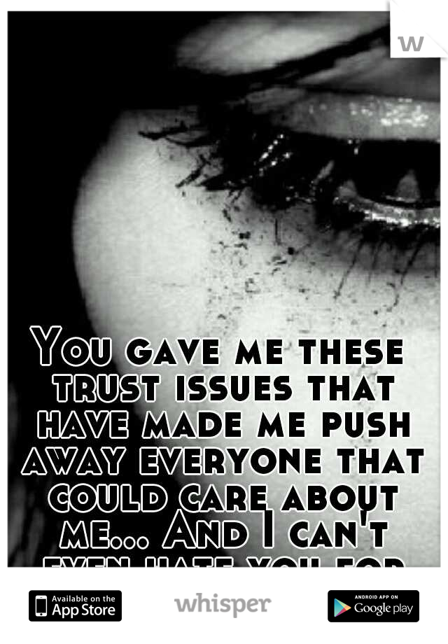You gave me these trust issues that have made me push away everyone that could care about me... And I can't even hate you for it...