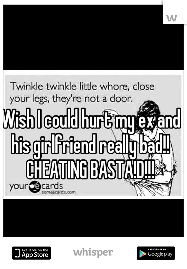 Wish I could hurt my ex and his girlfriend really bad!! CHEATING BASTA!D!!!