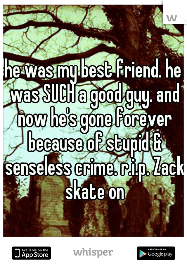 he was my best friend. he was SUCH a good guy. and now he's gone forever because of stupid & senseless crime. r.i.p. Zack skate on