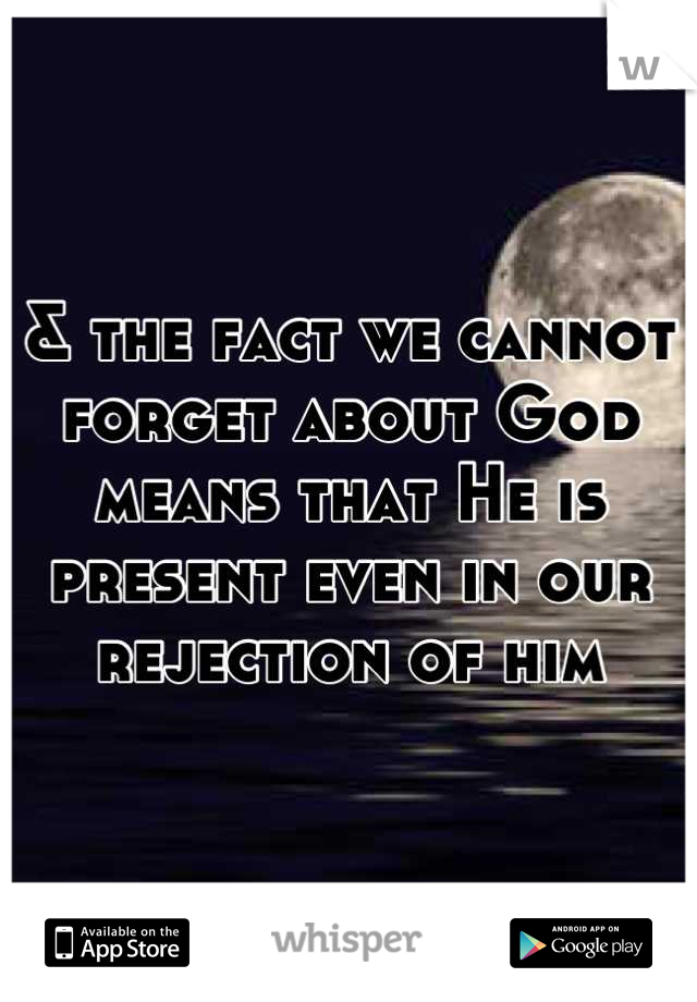& the fact we cannot forget about God means that He is present even in our rejection of him