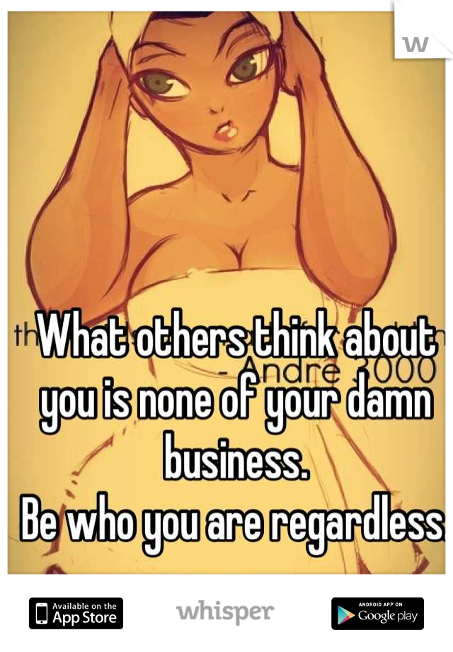What others think about you is none of your damn business. Be who you are regardless.