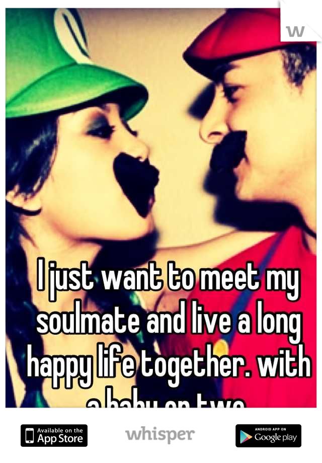 I just want to meet my soulmate and live a long happy life together. with  a baby or two.