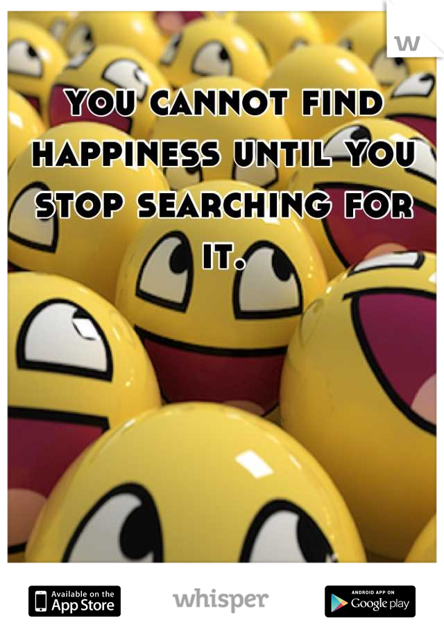 you cannot find happiness until you stop searching for it.