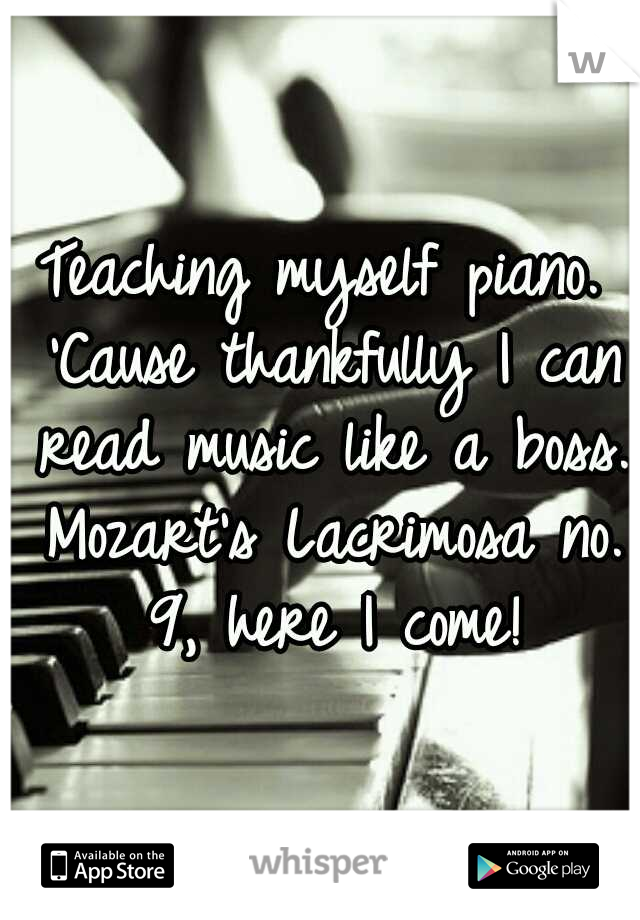 Teaching myself piano. 'Cause thankfully I can read music like a boss. Mozart's Lacrimosa no. 9, here I come!