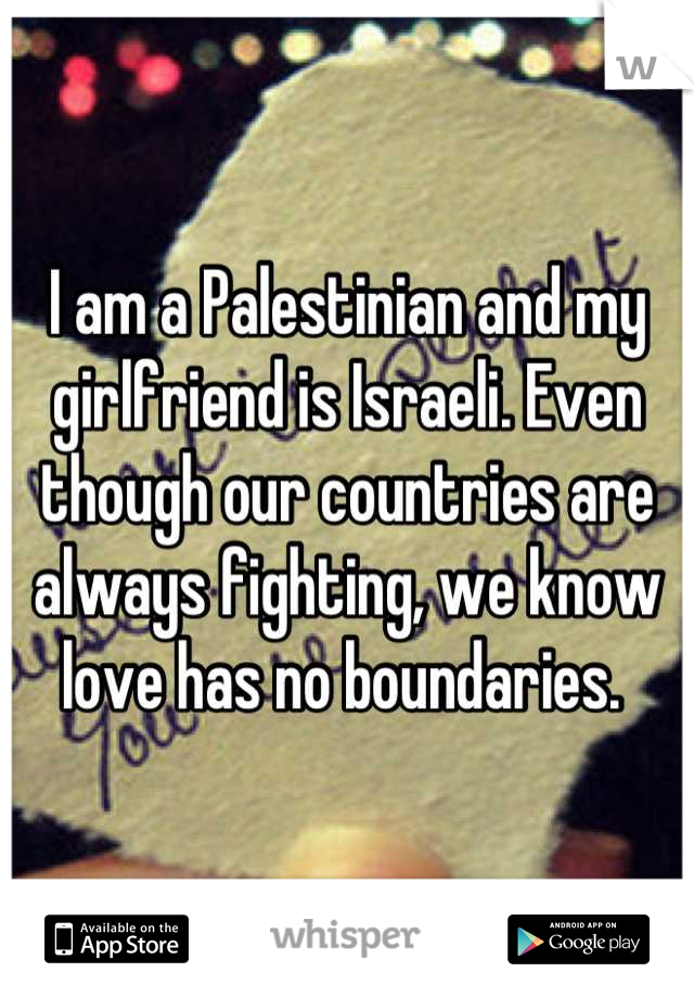 I am a Palestinian and my girlfriend is Israeli. Even though our countries are always fighting, we know love has no boundaries.
