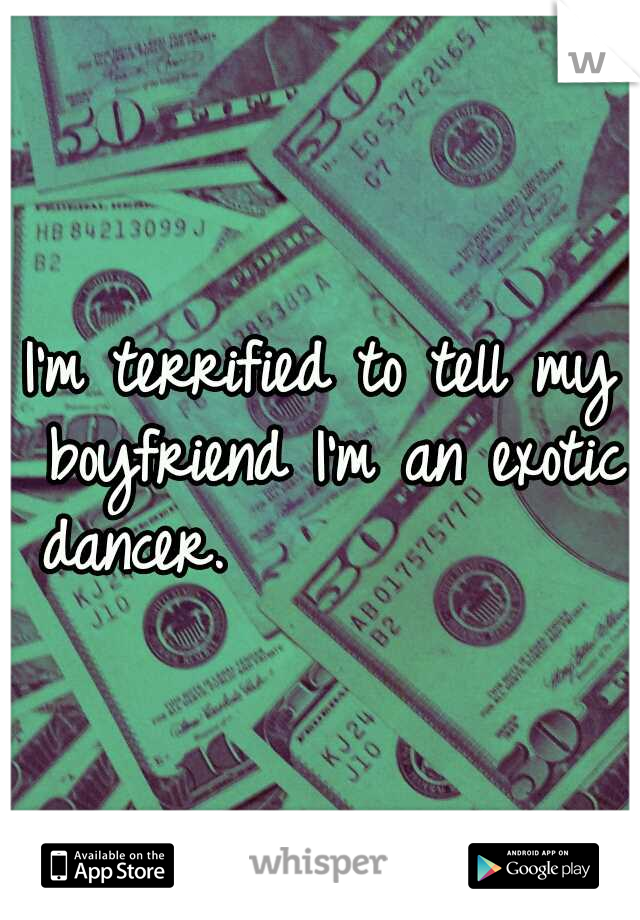 I'm terrified to tell my boyfriend I'm an exotic dancer.