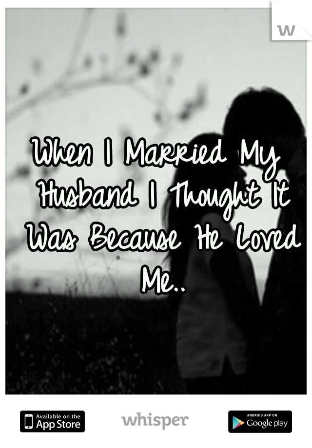 When I Married My Husband I Thought It Was Because He Loved Me..