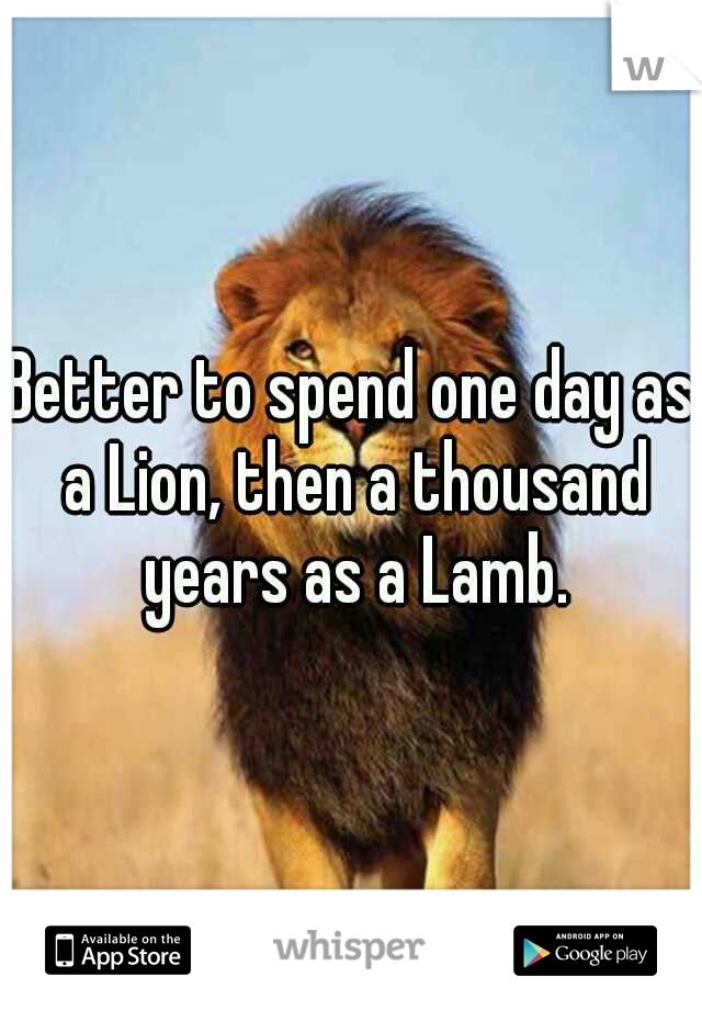Better to spend one day as a Lion, then a thousand years as a Lamb.