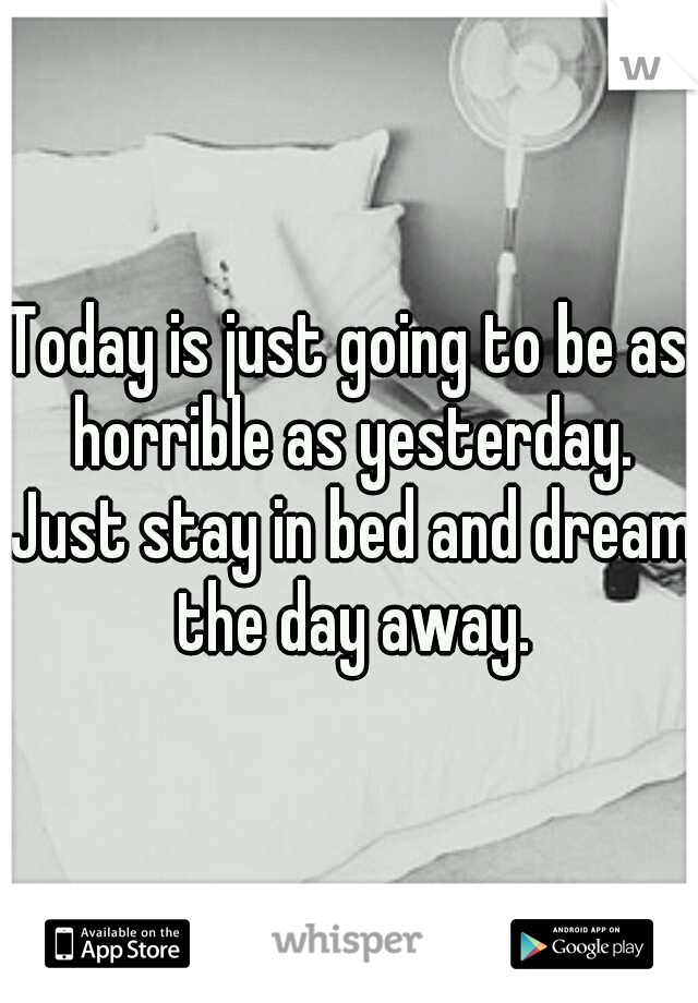Today is just going to be as horrible as yesterday. Just stay in bed and dream the day away.