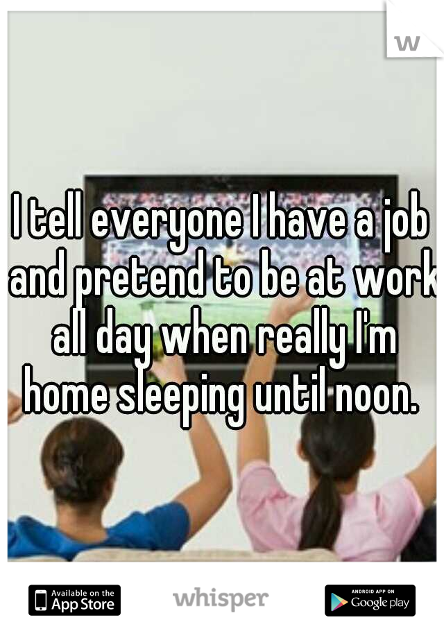 I tell everyone I have a job and pretend to be at work all day when really I'm home sleeping until noon.