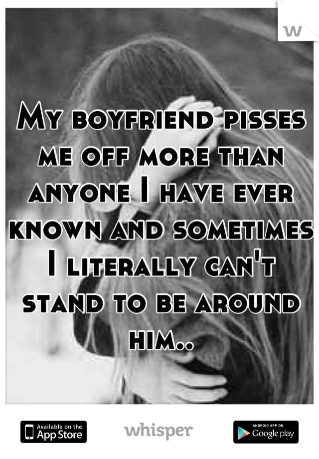 My boyfriend pisses me off more than anyone I have ever known and sometimes  I literally can't stand to be around him..