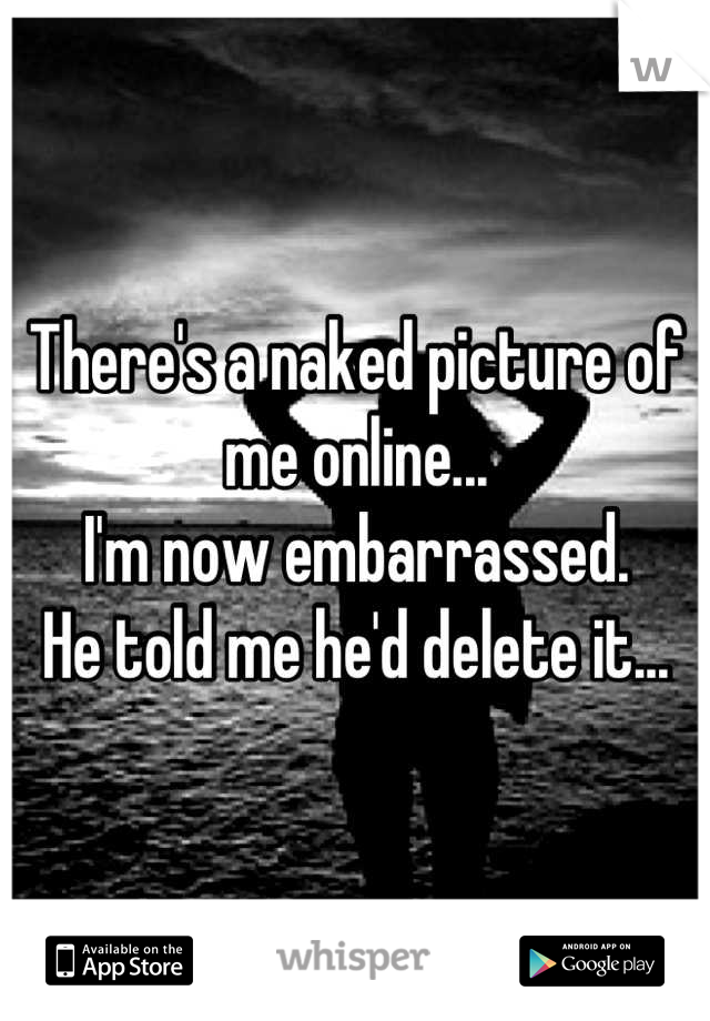 There's a naked picture of me online... I'm now embarrassed.  He told me he'd delete it...