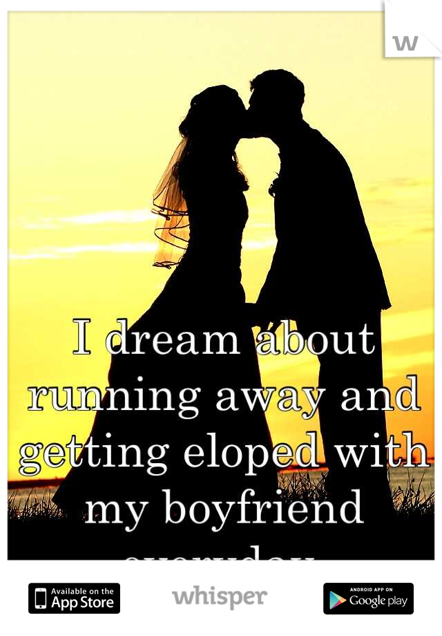 I dream about running away and getting eloped with my boyfriend everyday