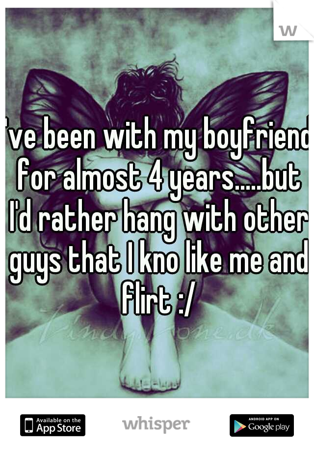 I've been with my boyfriend for almost 4 years.....but I'd rather hang with other guys that I kno like me and flirt :/