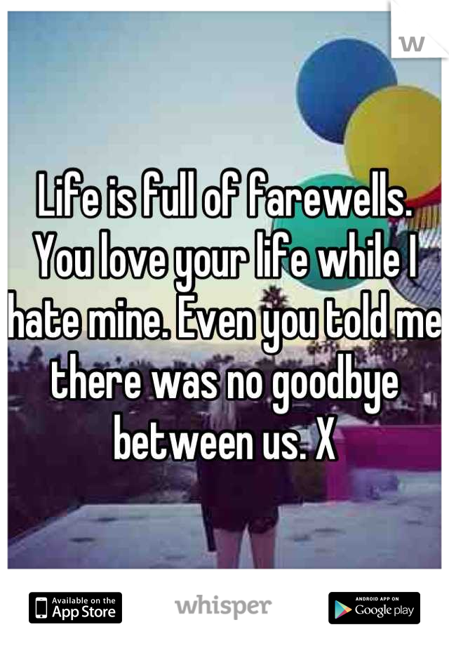 Life is full of farewells. You love your life while I hate mine. Even you told me there was no goodbye between us. X