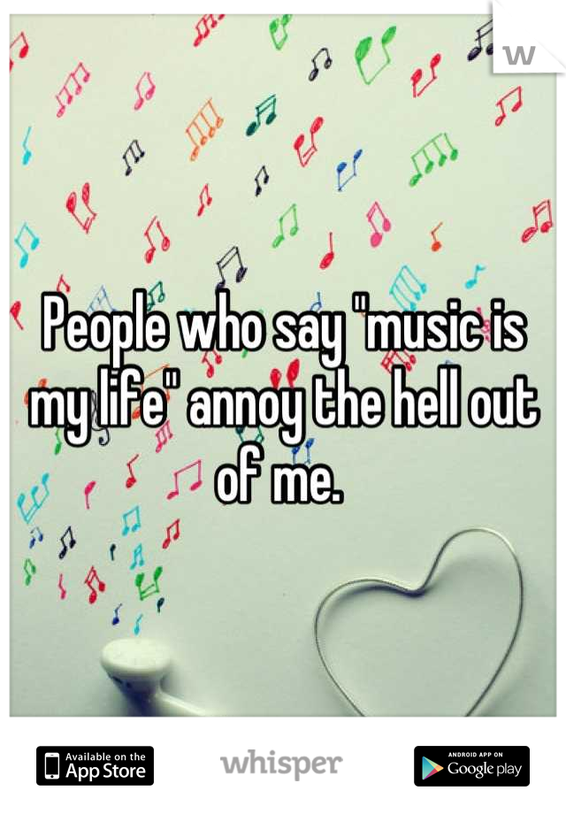 "People who say ""music is my life"" annoy the hell out of me."