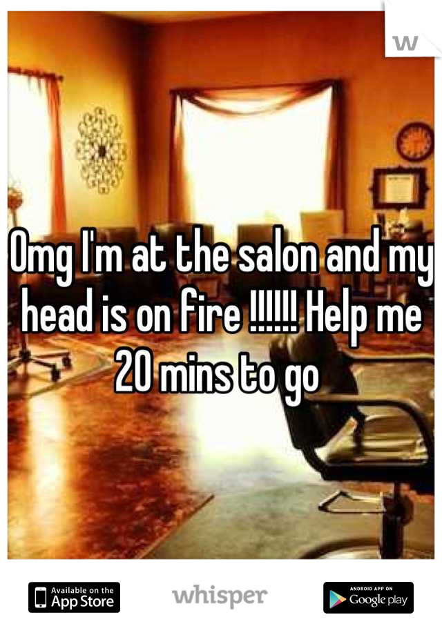 Omg I'm at the salon and my head is on fire !!!!!! Help me 20 mins to go
