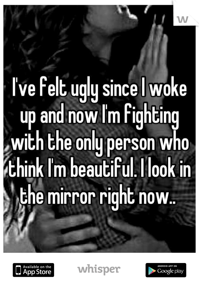 I've felt ugly since I woke up and now I'm fighting with the only person who think I'm beautiful. I look in the mirror right now..