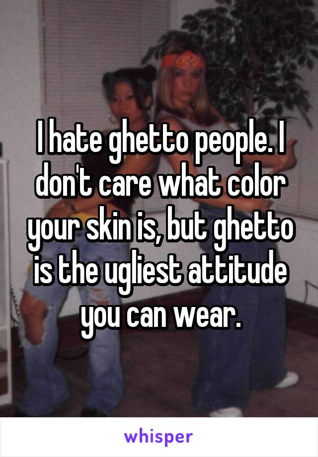 I hate ghetto people. I don't care what color your skin is, but ghetto is the ugliest attitude you can wear.