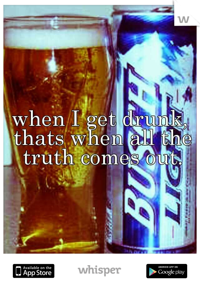 when I get drunk, thats when all the truth comes out.
