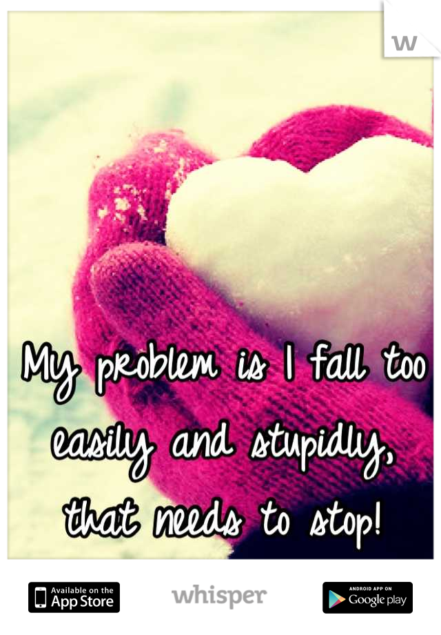 My problem is I fall too easily and stupidly, that needs to stop!