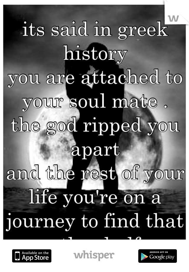 its said in greek history  you are attached to your soul mate .  the god ripped you apart  and the rest of your life you're on a journey to find that other half