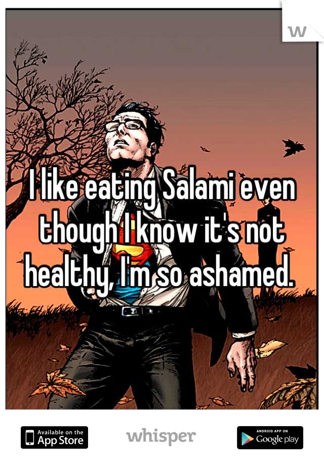 I like eating Salami even though I know it's not healthy, I'm so ashamed.