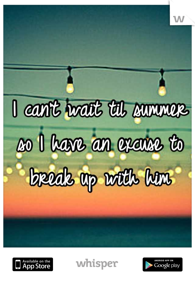 I can't wait til summer so I have an excuse to break up with him