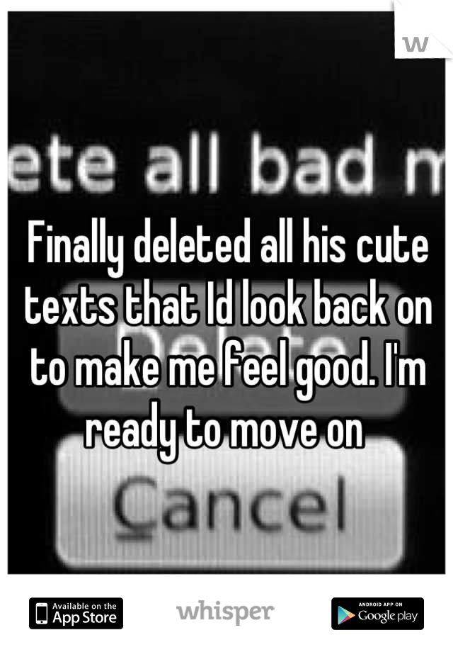 Finally deleted all his cute texts that Id look back on to make me feel good. I'm ready to move on