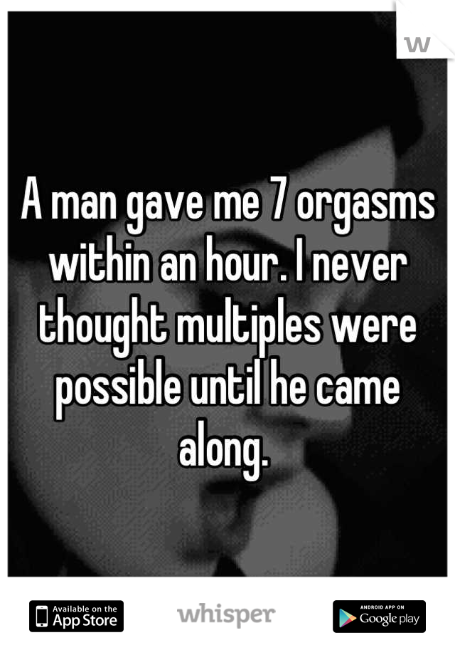 A man gave me 7 orgasms within an hour. I never thought multiples were possible until he came along.