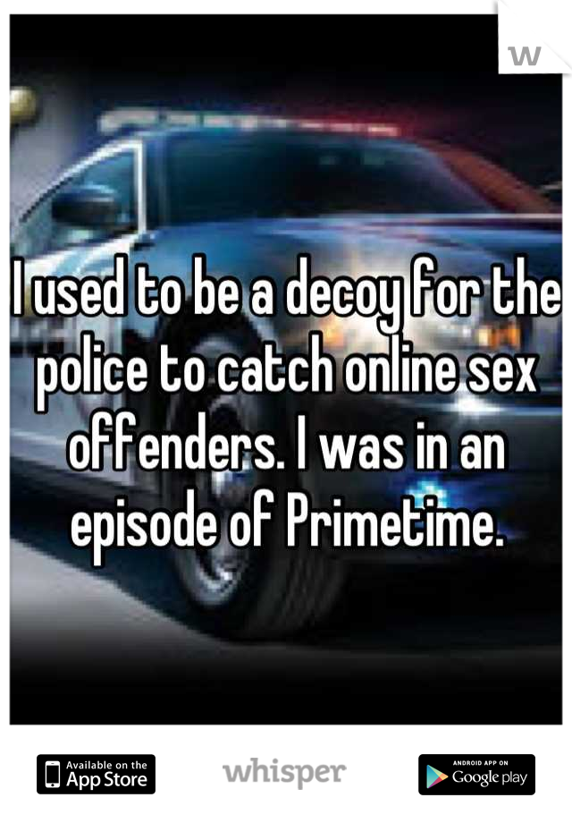 I used to be a decoy for the police to catch online sex offenders. I was in an episode of Primetime.