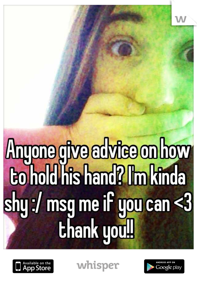 Anyone give advice on how to hold his hand? I'm kinda shy :/ msg me if you can <3 thank you!!