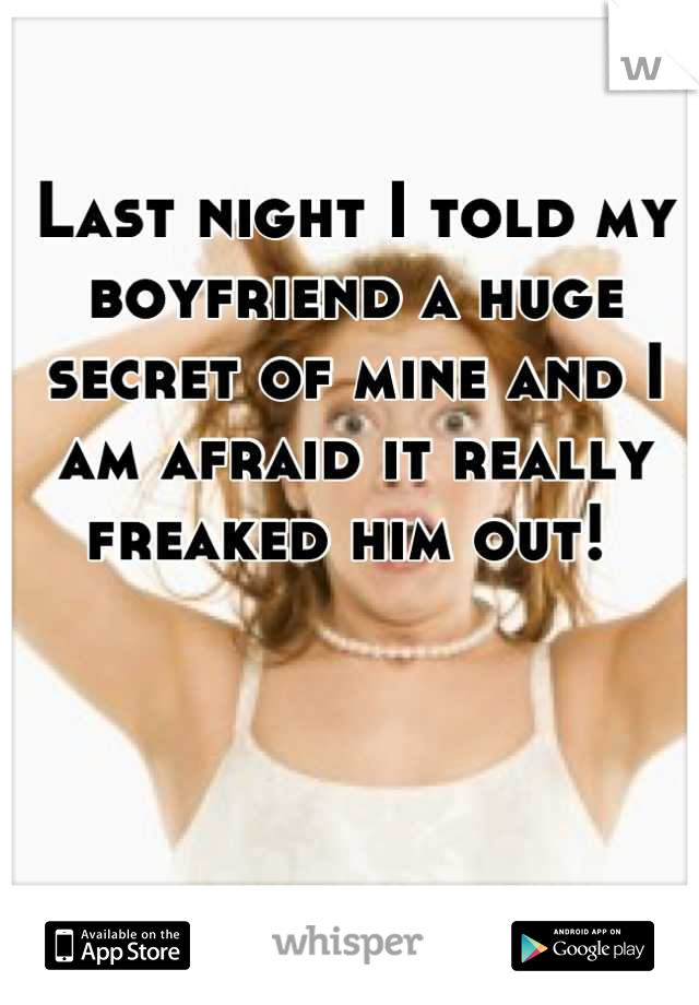 Last night I told my boyfriend a huge secret of mine and I am afraid it really freaked him out!
