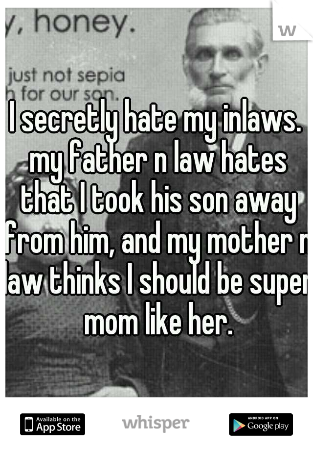 I secretly hate my inlaws. my father n law hates that I took his son away from him, and my mother n law thinks I should be super mom like her.