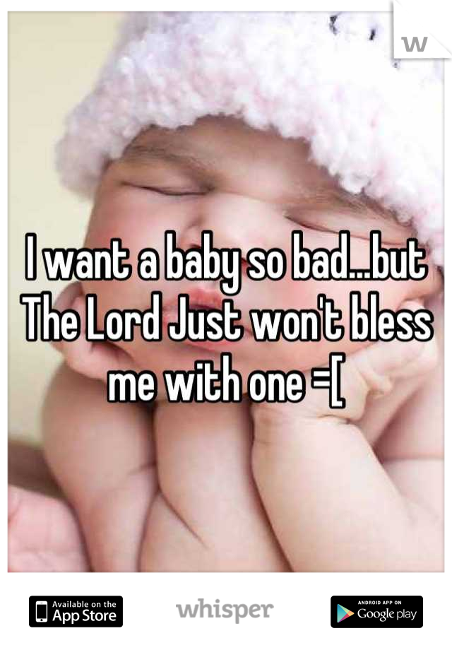 I want a baby so bad...but The Lord Just won't bless me with one =[
