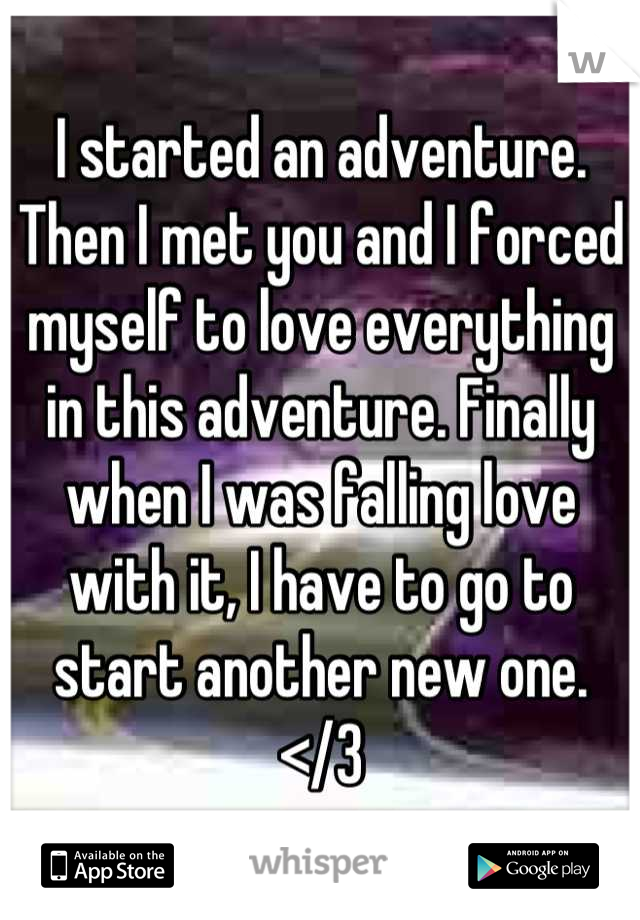 I started an adventure. Then I met you and I forced myself to love everything in this adventure. Finally when I was falling love with it, I have to go to start another new one. </3