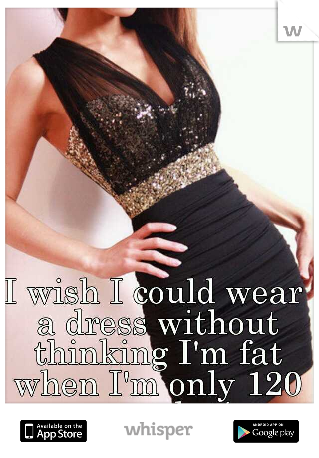 I wish I could wear a dress without thinking I'm fat when I'm only 120 pounds :/