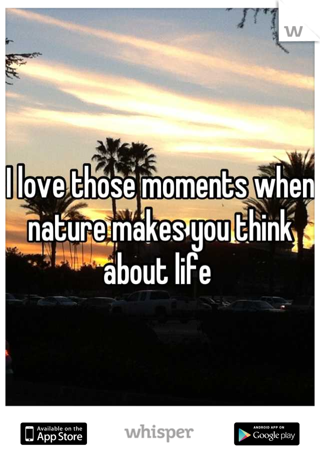 I love those moments when nature makes you think about life