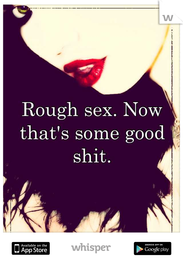 Rough sex. Now that's some good shit.