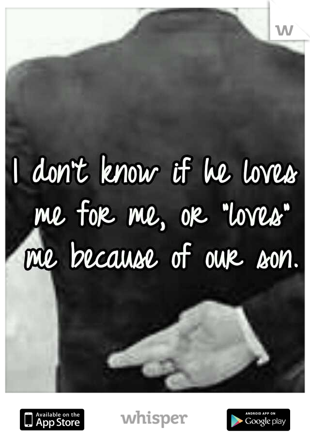 """I don't know if he loves me for me, or """"loves"""" me because of our son."""