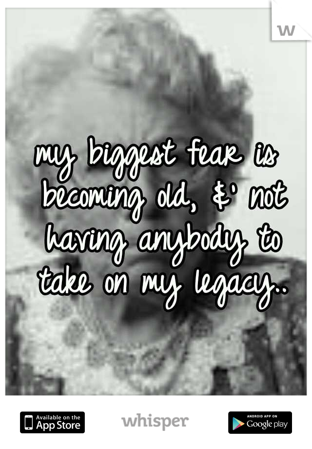 my biggest fear is becoming old, &' not having anybody to take on my legacy..