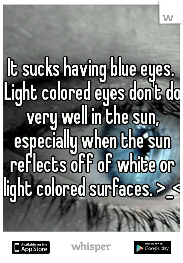 It sucks having blue eyes. Light colored eyes don't do very well in the sun, especially when the sun reflects off of white or light colored surfaces. >_<