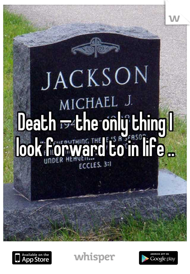 Death — the only thing I look forward to in life ..