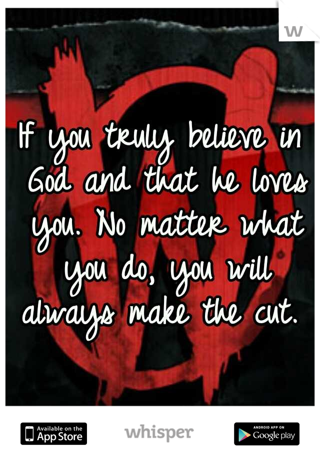 If you truly believe in God and that he loves you. No matter what you do, you will always make the cut.