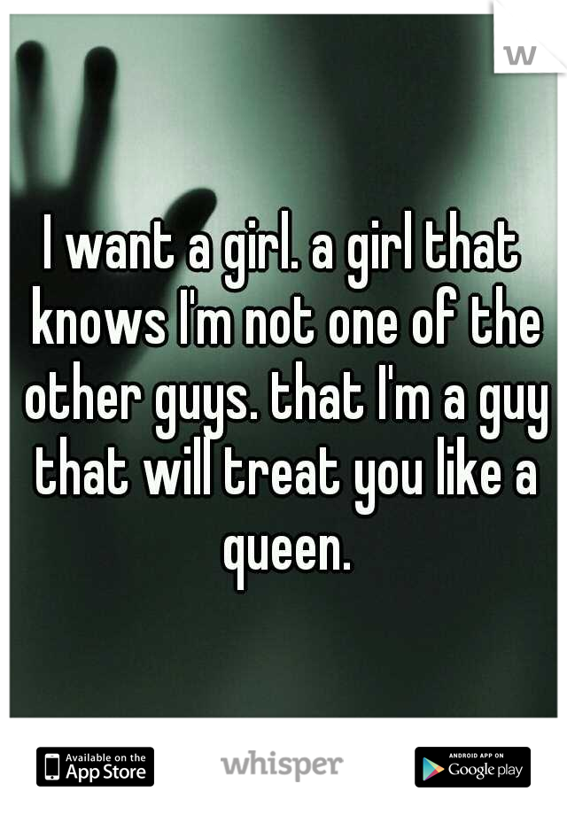 I want a girl. a girl that knows I'm not one of the other guys. that I'm a guy that will treat you like a queen.