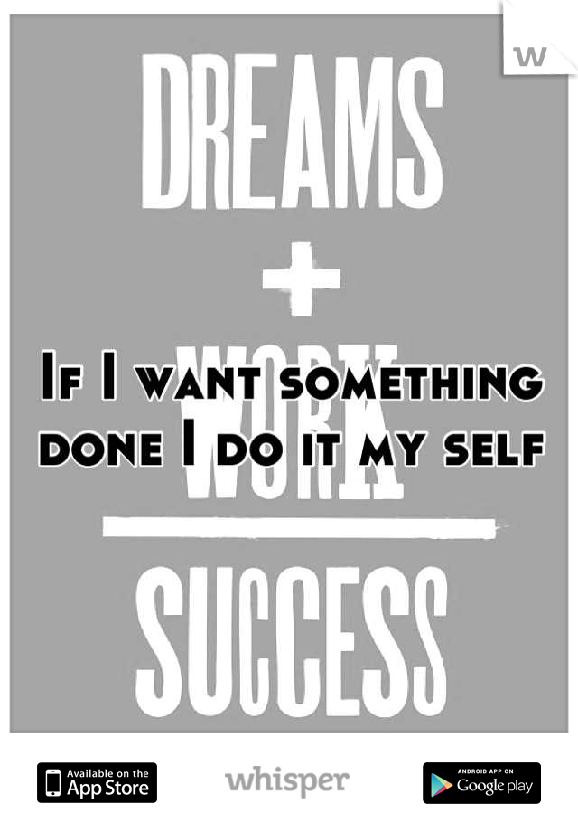 If I want something done I do it my self