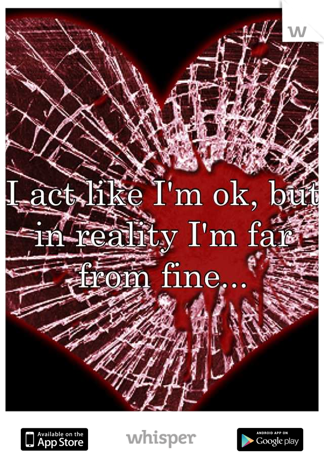 I act like I'm ok, but in reality I'm far from fine...