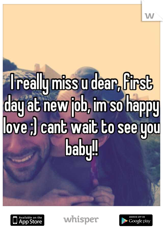 I really miss u dear, first day at new job, im so happy love ;) cant wait to see you baby!!